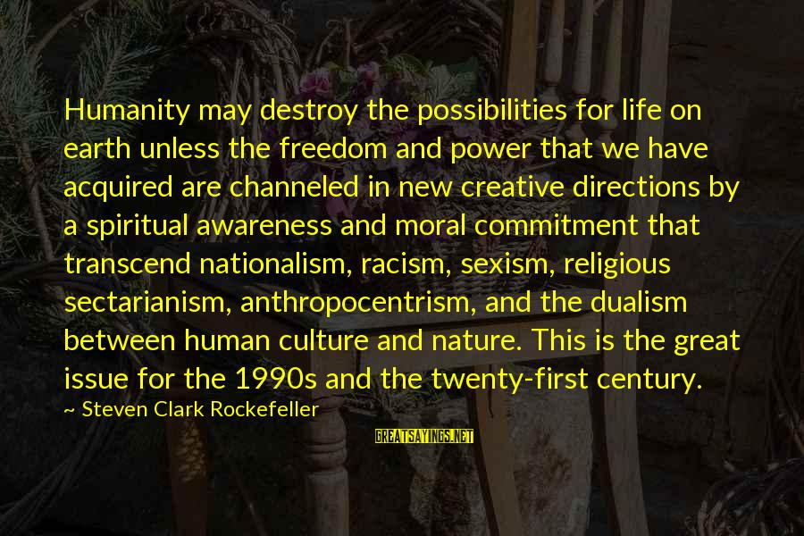 Twenty First Sayings By Steven Clark Rockefeller: Humanity may destroy the possibilities for life on earth unless the freedom and power that