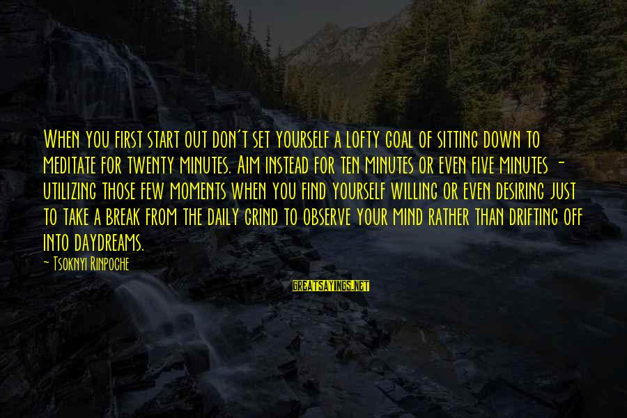 Twenty First Sayings By Tsoknyi Rinpoche: When you first start out don't set yourself a lofty goal of sitting down to
