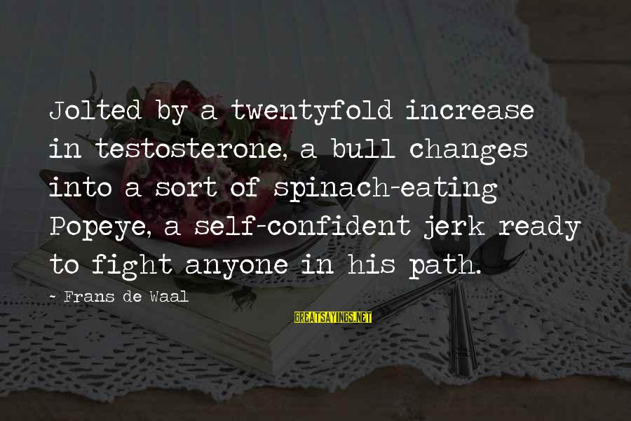 Twentyfold Sayings By Frans De Waal: Jolted by a twentyfold increase in testosterone, a bull changes into a sort of spinach-eating