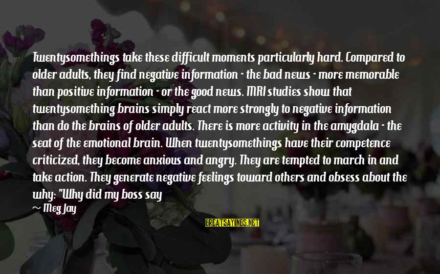 Twentysomething Sayings By Meg Jay: Twentysomethings take these difficult moments particularly hard. Compared to older adults, they find negative information