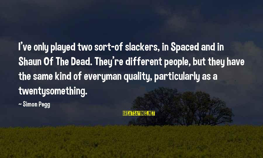 Twentysomething Sayings By Simon Pegg: I've only played two sort-of slackers, in Spaced and in Shaun Of The Dead. They're