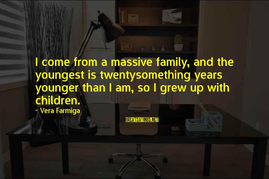 Twentysomething Sayings By Vera Farmiga: I come from a massive family, and the youngest is twentysomething years younger than I