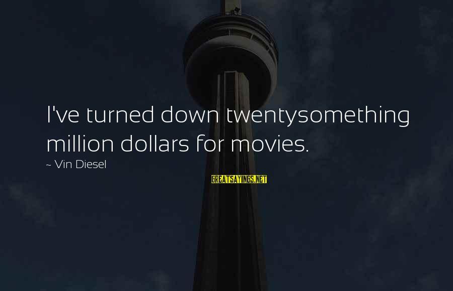 Twentysomething Sayings By Vin Diesel: I've turned down twentysomething million dollars for movies.