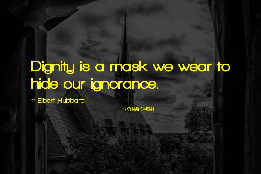 Twilight Preface Sayings By Elbert Hubbard: Dignity is a mask we wear to hide our ignorance.