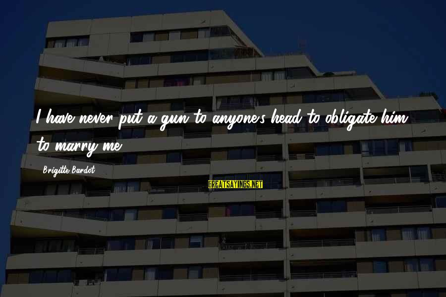 Twin Announcement Sayings By Brigitte Bardot: I have never put a gun to anyone's head to obligate him to marry me.