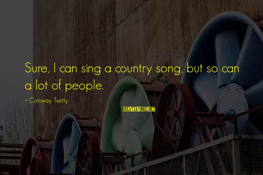 Twitty's Sayings By Conway Twitty: Sure, I can sing a country song, but so can a lot of people.