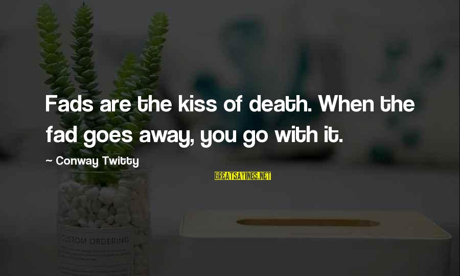 Twitty's Sayings By Conway Twitty: Fads are the kiss of death. When the fad goes away, you go with it.