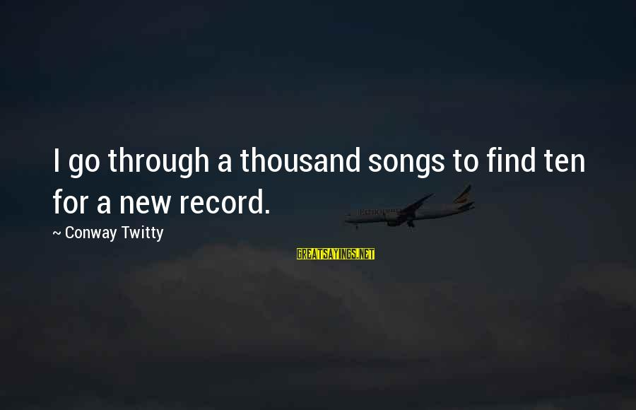Twitty's Sayings By Conway Twitty: I go through a thousand songs to find ten for a new record.