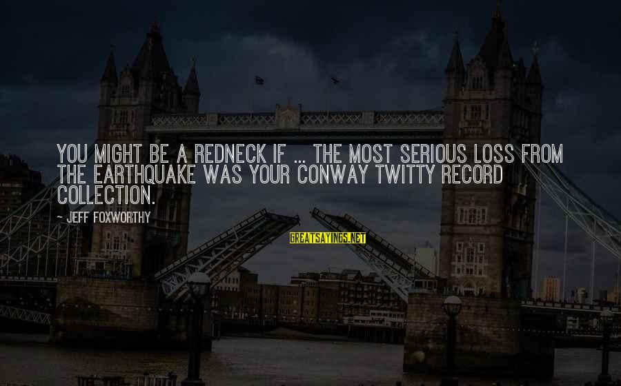 Twitty's Sayings By Jeff Foxworthy: You might be a redneck if ... the most serious loss from the earthquake was