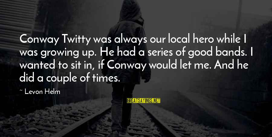 Twitty's Sayings By Levon Helm: Conway Twitty was always our local hero while I was growing up. He had a