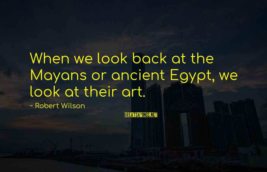 Twitty's Sayings By Robert Wilson: When we look back at the Mayans or ancient Egypt, we look at their art.
