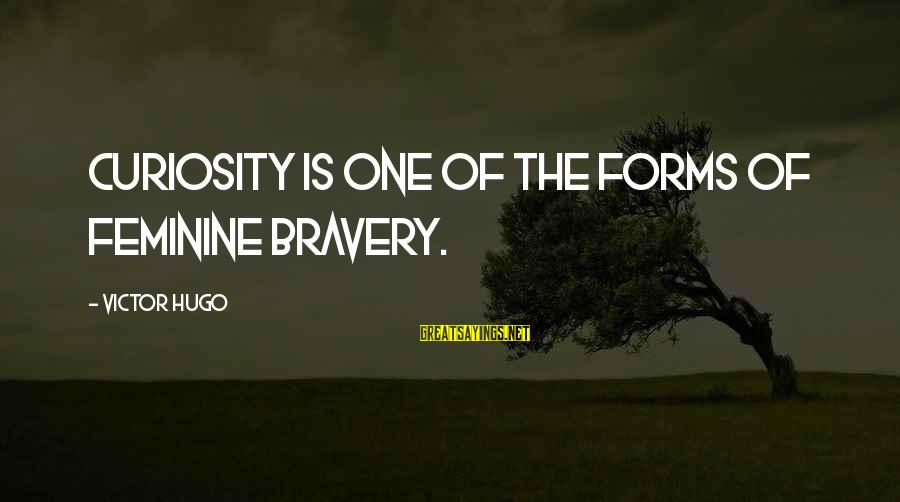 Twitty's Sayings By Victor Hugo: Curiosity is one of the forms of feminine bravery.