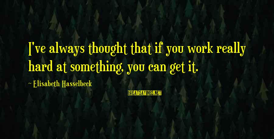 Twlilight Sayings By Elisabeth Hasselbeck: I've always thought that if you work really hard at something, you can get it.
