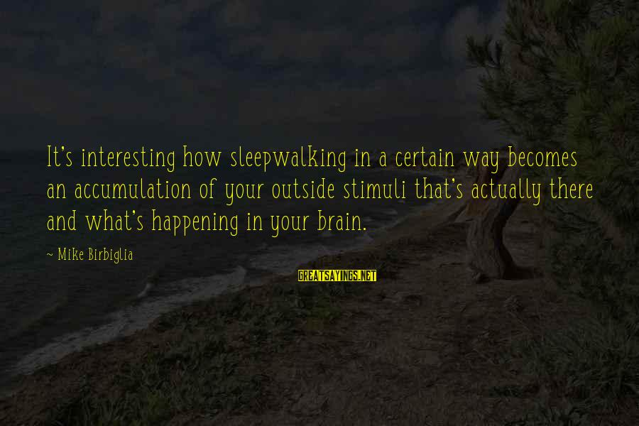 Twlilight Sayings By Mike Birbiglia: It's interesting how sleepwalking in a certain way becomes an accumulation of your outside stimuli