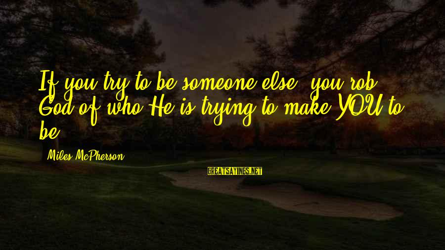 Twlilight Sayings By Miles McPherson: If you try to be someone else, you rob God of who He is trying