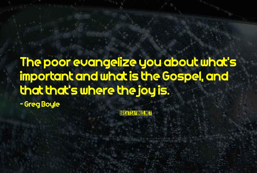 Two Brunettes Sayings By Greg Boyle: The poor evangelize you about what's important and what is the Gospel, and that that's