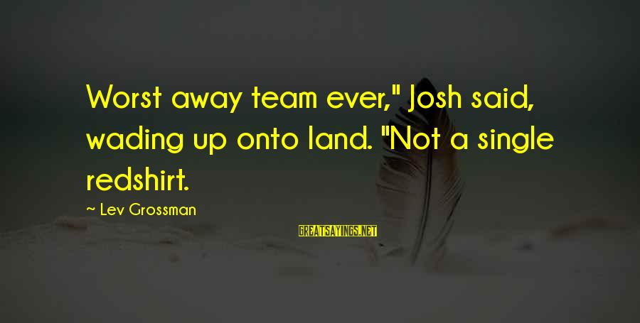 "Two Brunettes Sayings By Lev Grossman: Worst away team ever,"" Josh said, wading up onto land. ""Not a single redshirt."