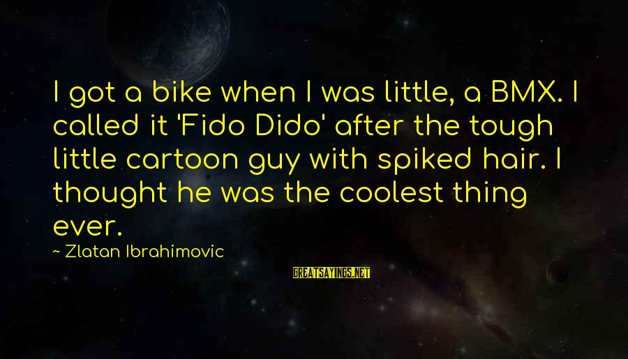 Two Brunettes Sayings By Zlatan Ibrahimovic: I got a bike when I was little, a BMX. I called it 'Fido Dido'