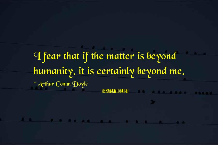 Two Lives Become One Sayings By Arthur Conan Doyle: I fear that if the matter is beyond humanity, it is certainly beyond me.