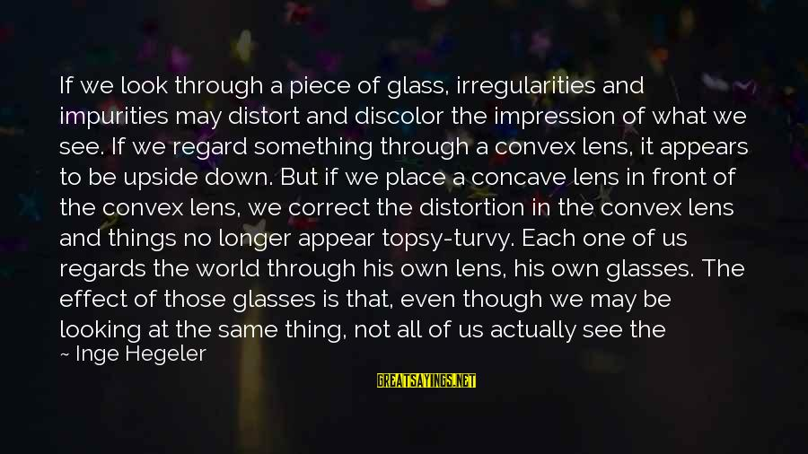 Two Lives Become One Sayings By Inge Hegeler: If we look through a piece of glass, irregularities and impurities may distort and discolor