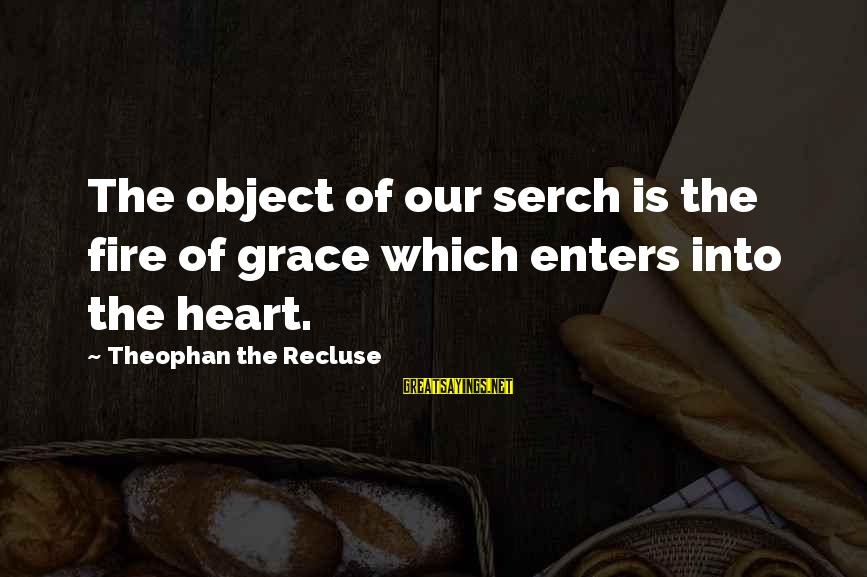 Two Lives Become One Sayings By Theophan The Recluse: The object of our serch is the fire of grace which enters into the heart.