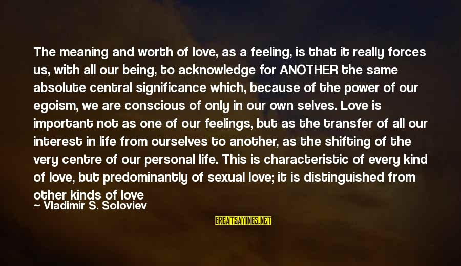 Two Lives Become One Sayings By Vladimir S. Soloviev: The meaning and worth of love, as a feeling, is that it really forces us,