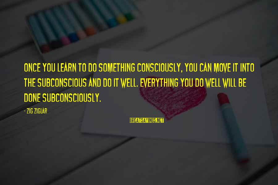 Two Lives Become One Sayings By Zig Ziglar: Once you learn to do something consciously, you can move it into the subconscious and