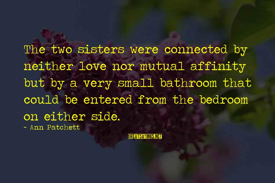 Two Sisters Love Sayings By Ann Patchett: The two sisters were connected by neither love nor mutual affinity but by a very