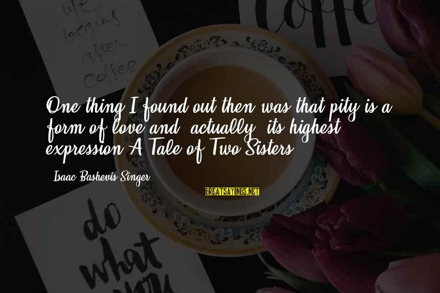 Two Sisters Love Sayings By Isaac Bashevis Singer: One thing I found out then was that pity is a form of love and,