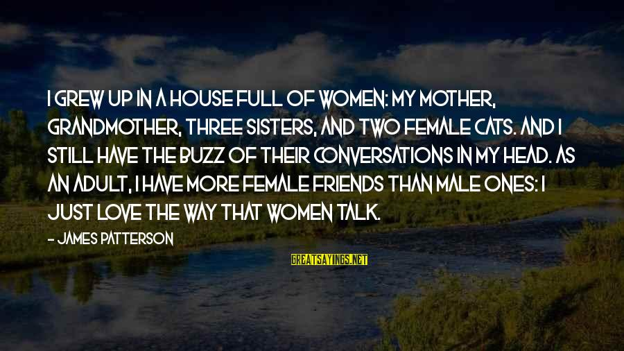 Two Sisters Love Sayings By James Patterson: I grew up in a house full of women: my mother, grandmother, three sisters, and