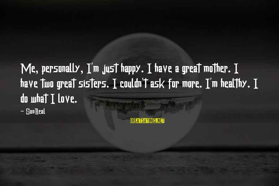 Two Sisters Love Sayings By SonReal: Me, personally, I'm just happy. I have a great mother. I have two great sisters.