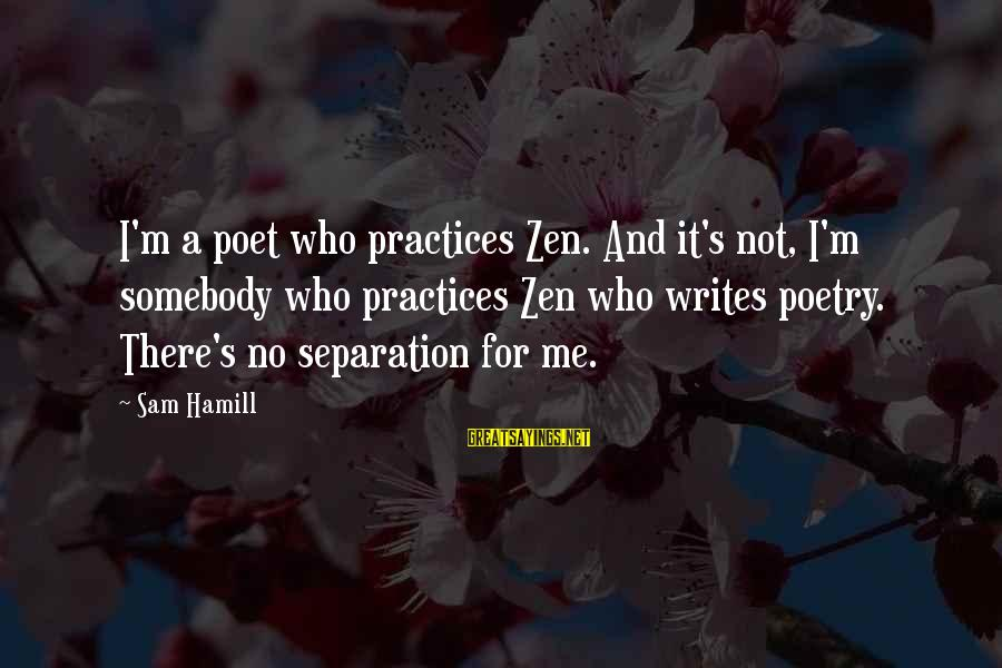 Twyin Sayings By Sam Hamill: I'm a poet who practices Zen. And it's not, I'm somebody who practices Zen who