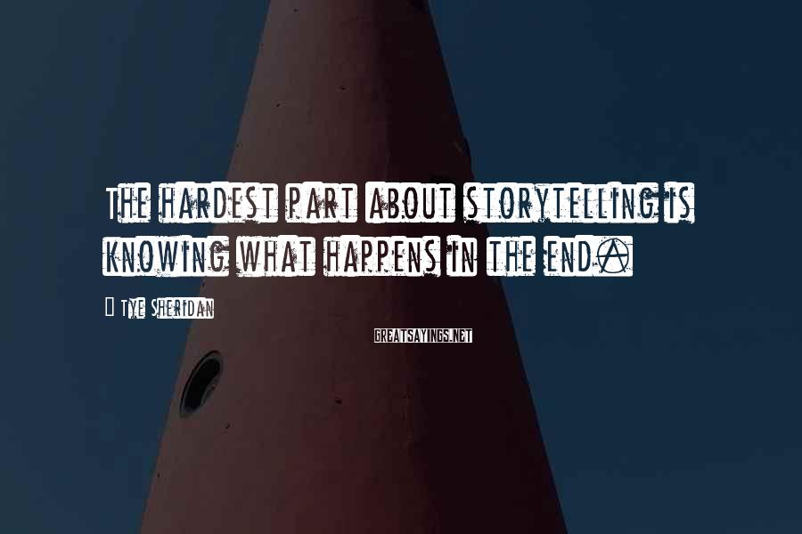 Tye Sheridan Sayings: The hardest part about storytelling is knowing what happens in the end.