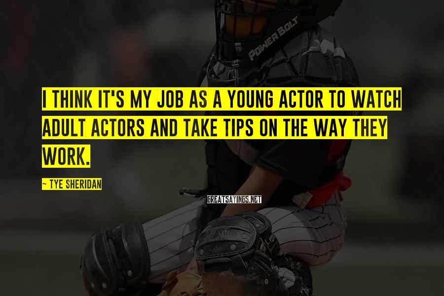 Tye Sheridan Sayings: I think it's my job as a young actor to watch adult actors and take