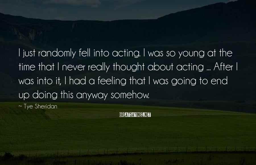 Tye Sheridan Sayings: I just randomly fell into acting. I was so young at the time that I