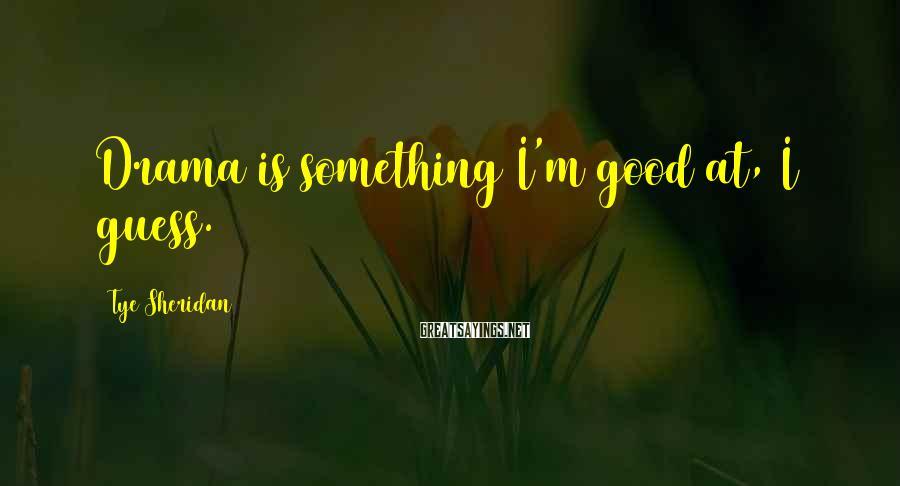 Tye Sheridan Sayings: Drama is something I'm good at, I guess.