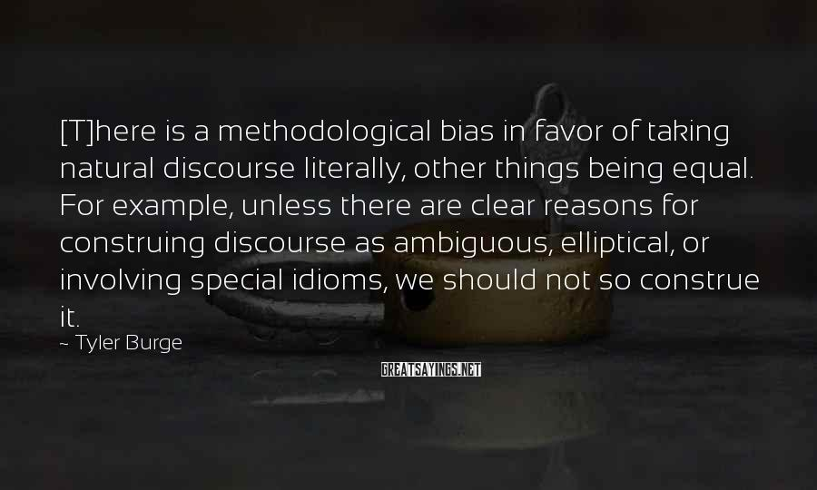 Tyler Burge Sayings: [T]here is a methodological bias in favor of taking natural discourse literally, other things being