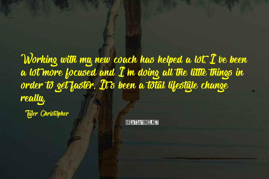 Tyler Christopher Sayings: Working with my new coach has helped a lot. I've been a lot more focused