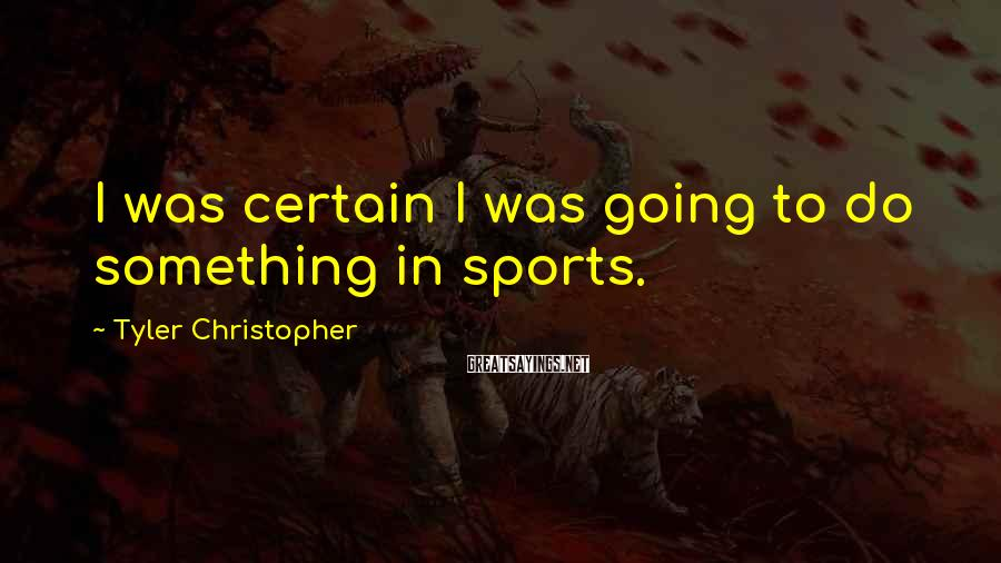 Tyler Christopher Sayings: I was certain I was going to do something in sports.