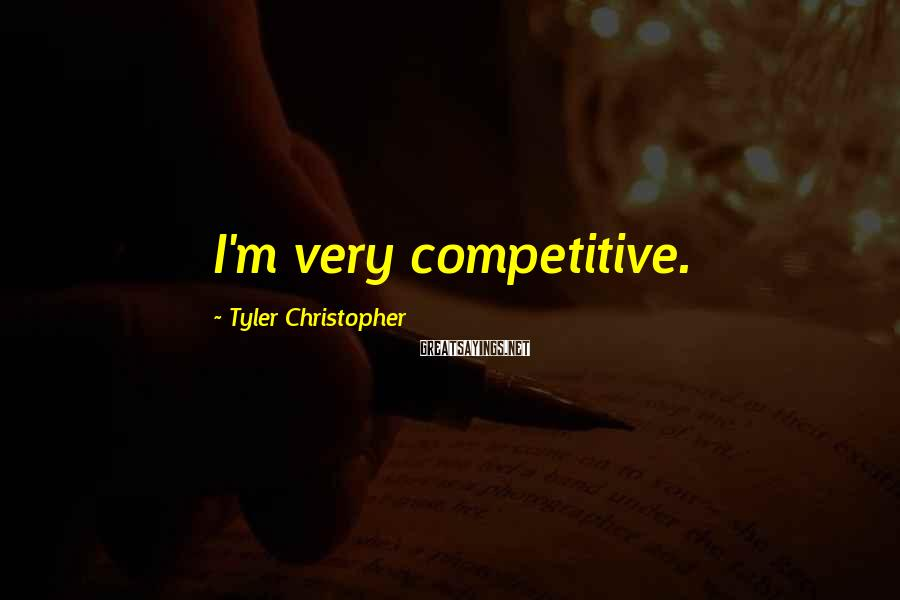 Tyler Christopher Sayings: I'm very competitive.