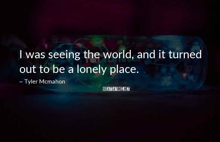 Tyler Mcmahon Sayings: I was seeing the world, and it turned out to be a lonely place.