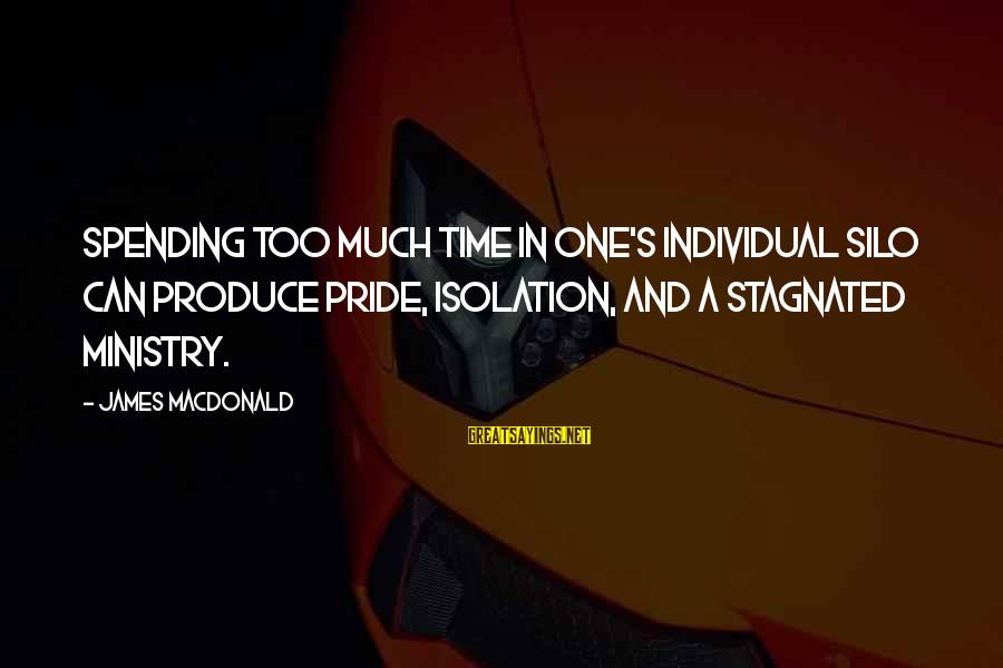 Tyler Winklevoss Sayings By James MacDonald: Spending too much time in one's individual silo can produce pride, isolation, and a stagnated