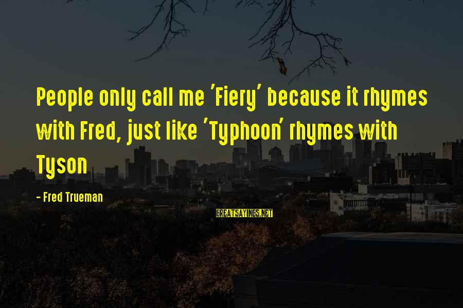 Typhoons Sayings By Fred Trueman: People only call me 'Fiery' because it rhymes with Fred, just like 'Typhoon' rhymes with
