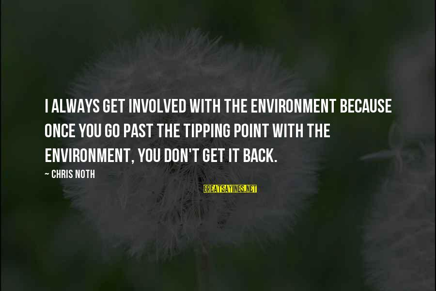 Typical English Sayings By Chris Noth: I always get involved with the environment because once you go past the tipping point