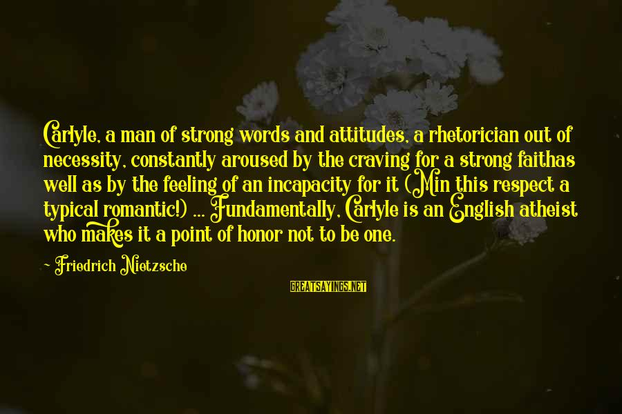 Typical English Sayings By Friedrich Nietzsche: Carlyle, a man of strong words and attitudes, a rhetorician out of necessity, constantly aroused