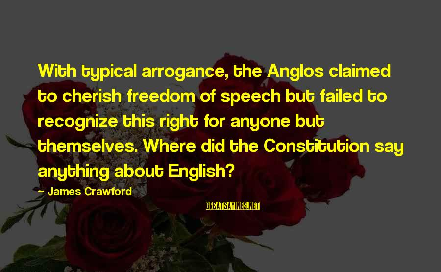 Typical English Sayings By James Crawford: With typical arrogance, the Anglos claimed to cherish freedom of speech but failed to recognize