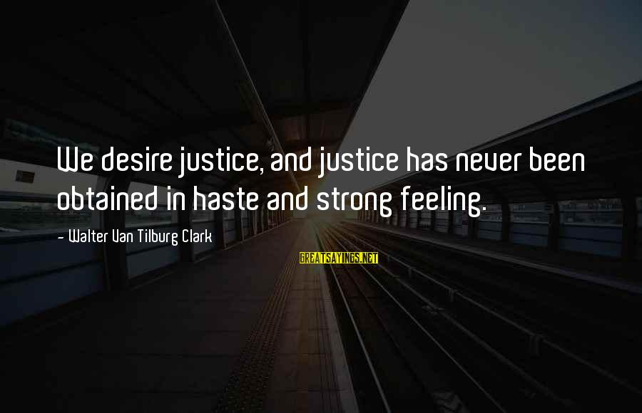 Typical English Sayings By Walter Van Tilburg Clark: We desire justice, and justice has never been obtained in haste and strong feeling.