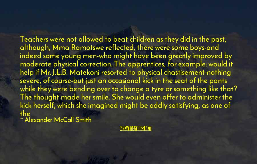 Tyre Sayings By Alexander McCall Smith: Teachers were not allowed to beat children as they did in the past, although, Mma