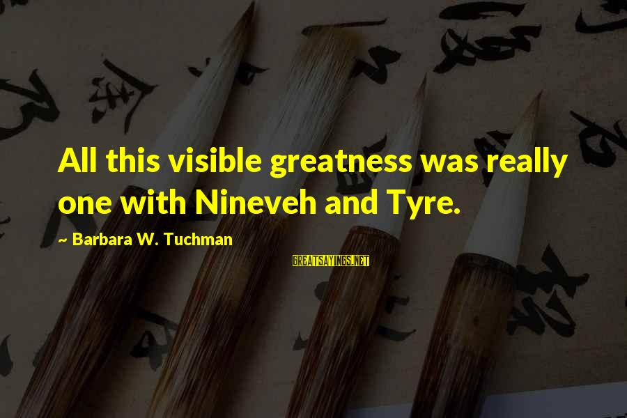 Tyre Sayings By Barbara W. Tuchman: All this visible greatness was really one with Nineveh and Tyre.