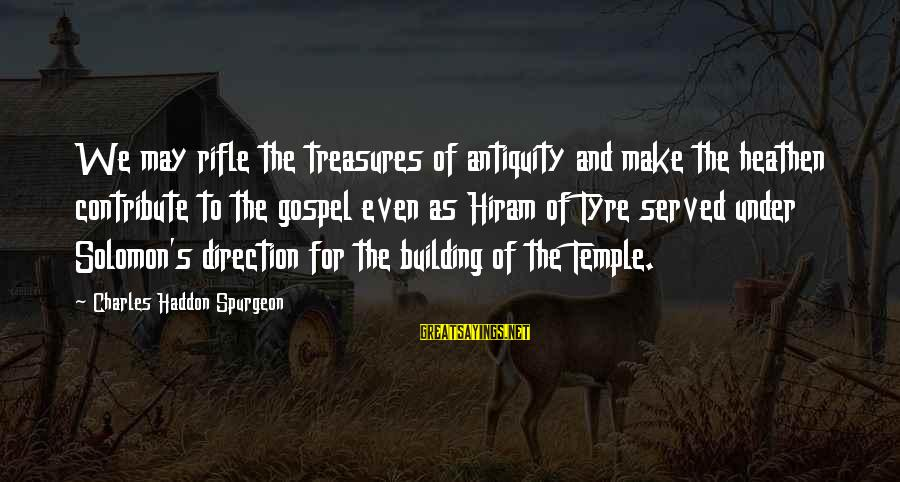 Tyre Sayings By Charles Haddon Spurgeon: We may rifle the treasures of antiquity and make the heathen contribute to the gospel